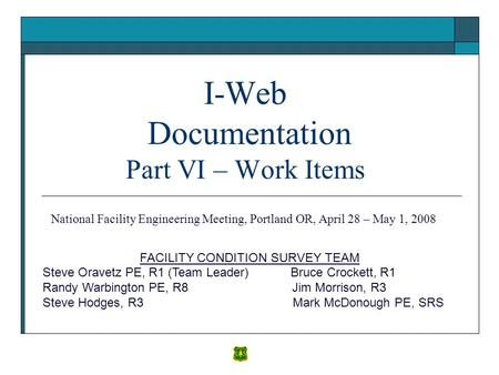 I-Web Documentation Part VI – Work Items FACILITY CONDITION SURVEY TEAM Steve Oravetz PE, R1 (Team Leader) Bruce Crockett, R1 Randy Warbington PE, R8 Jim.