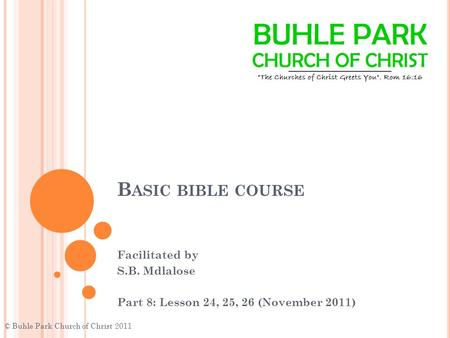 B ASIC BIBLE COURSE Facilitated by S.B. Mdlalose Part 8: Lesson 24, 25, 26 (November 2011) © Buhle Park Church of Christ 2011.