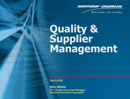 Copyright 2005 Northrop Grumman Corporation 0 Quality & Supplier Management March 2008 Mike Gillette IPIC Quality Assurance Manager Northrop Grumman Corporation.