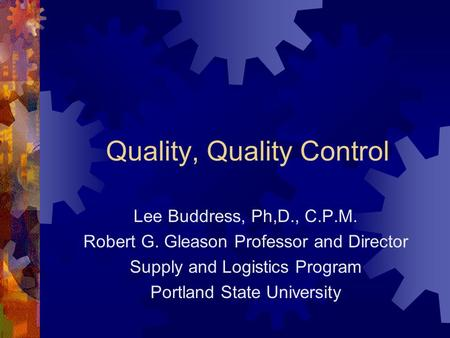 Quality, Quality Control Lee Buddress, Ph,D., C.P.M. Robert G. Gleason Professor and Director Supply and Logistics Program Portland State University.