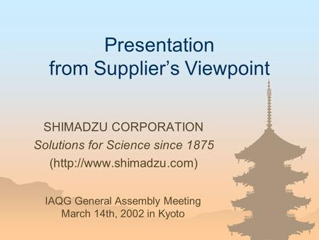 Presentation from Supplier's Viewpoint SHIMADZU CORPORATION Solutions for Science since 1875 (http://www.shimadzu.com) IAQG General Assembly Meeting March.