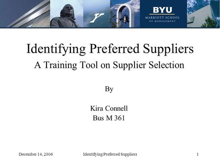 1December 14, 2006Identifying Preferred Suppliers A Training Tool on Supplier Selection By Kira Connell Bus M 361.