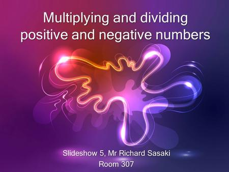 Multiplying and dividing positive and negative numbers Slideshow 5, Mr Richard Sasaki Room 307.