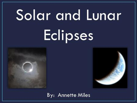 Solar and Lunar Eclipses By: Annette Miles. An eclipse is the casting of a _______ of one celestial body on the surface of another. The Earth's shadow.