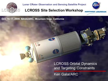 Lunar CRater Observation and Sensing Satellite Project LCROSS Site Selection Workshop Oct. 16-17, 2006 NASA/ARC, Mountain View, California LCROSS Orbital.