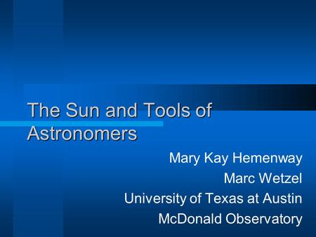 The Sun and Tools of Astronomers Mary Kay Hemenway Marc Wetzel University of Texas at Austin McDonald Observatory.