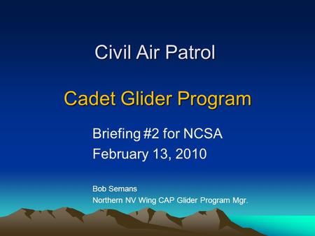 Civil Air Patrol Cadet Glider Program Briefing #2 for NCSA February 13, 2010 Bob Semans Northern NV Wing CAP Glider Program Mgr.