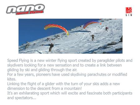 Speed Flying is a new winter flying sport created by paraglider pilots and skydivers looking for a new sensation and to create a link between gliding by.