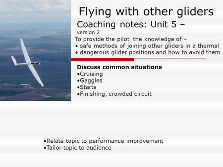 Flying with other gliders Relate topic to performance improvement Tailor topic to audience Coaching notes: Unit 5 – version 2 To provide the pilot the.