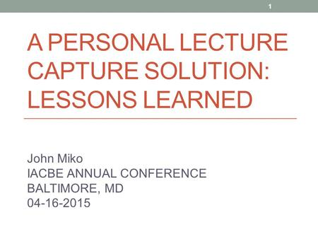 A PERSONAL LECTURE CAPTURE SOLUTION: LESSONS LEARNED John Miko IACBE ANNUAL CONFERENCE BALTIMORE, MD 04-16-2015 1.