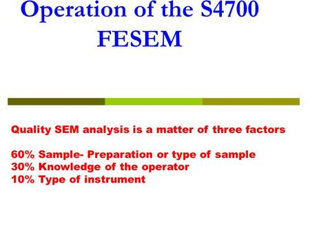 Operation of the S4700 FESEM Quality SEM analysis is a matter of three factors 60% Sample- Preparation or type of sample 30% Knowledge of the operator.