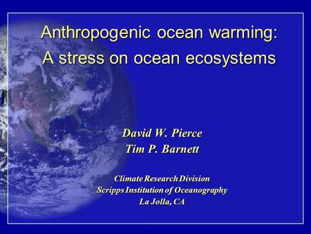 Anthropogenic ocean warming: A stress on ocean ecosystems David W. Pierce Tim P. Barnett Climate Research Division Scripps Institution of Oceanography.