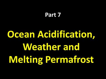 Part 7 Ocean Acidification, Weather and Melting Permafrost.