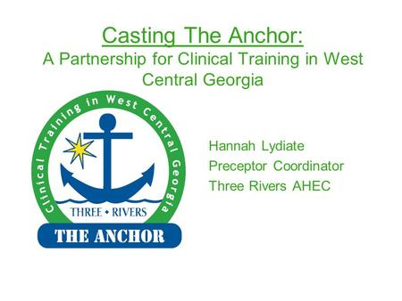 Casting The Anchor: A Partnership for Clinical Training in West Central Georgia Hannah Lydiate Preceptor Coordinator Three Rivers AHEC.