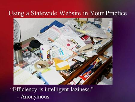 "Using a Statewide Website in Your Practice "" Efficiency is intelligent laziness. - Anonymous."