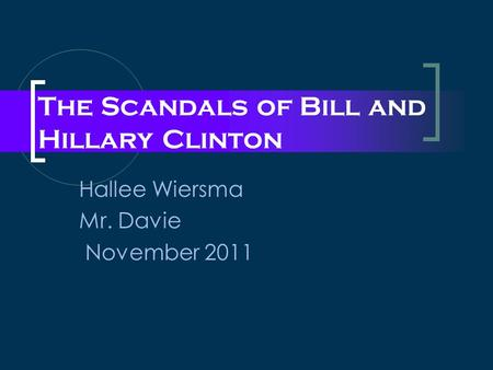 The Scandals of Bill and Hillary Clinton Hallee Wiersma Mr. Davie November 2011.