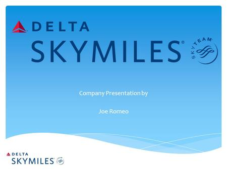 Company Presentation by Joe Romeo.  Offer incentive to travel frequently with Delta Airlines  Skymiles members can purchase tickets or reduce cost of.