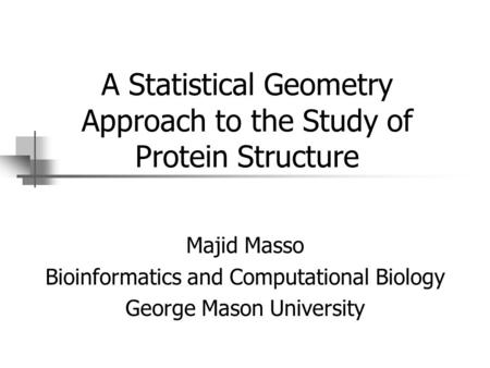 A Statistical Geometry Approach to the Study of Protein Structure Majid Masso Bioinformatics and Computational Biology George Mason University.