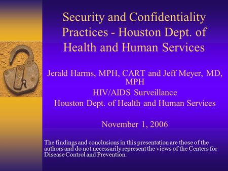 Security and Confidentiality Practices - Houston Dept. of Health and Human Services Jerald Harms, MPH, CART and Jeff Meyer, MD, MPH HIV/AIDS Surveillance.