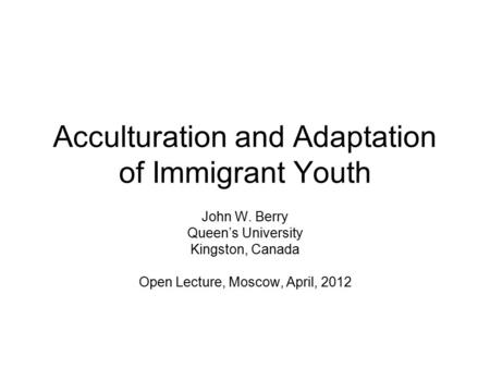 Acculturation and Adaptation of Immigrant Youth John W. Berry Queen's University Kingston, Canada Open Lecture, Moscow, April, 2012.