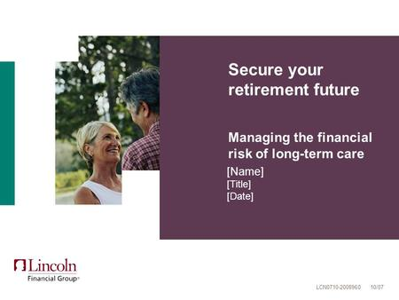 Secure your retirement future Managing the financial risk of long-term care [Name] [Title] [Date] LCN0710-2008960 10/07.