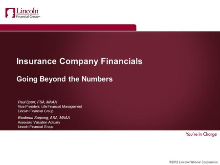 ©2012 Lincoln National Corporation Insurance Company Financials Going Beyond the Numbers Paul Spurr, FSA, MAAA Vice President, Life Financial Management.