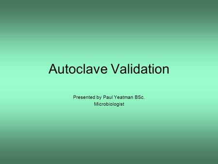 Autoclave Validation Presented by Paul Yeatman BSc. Microbiologist.