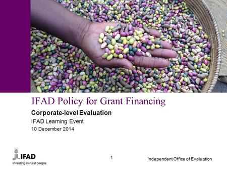 Independent Office of Evaluation 1 IFAD Policy for Grant Financing Corporate-level Evaluation IFAD Learning Event 10 December 2014.