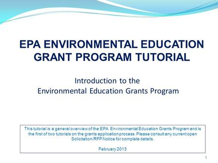 Introduction to the Environmental Education Grants Program EPA ENVIRONMENTAL EDUCATION GRANT PROGRAM TUTORIAL 1 This tutorial is a general overview of.