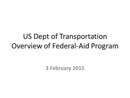 US Dept of Transportation Overview of Federal-Aid Program 3 February 2015.