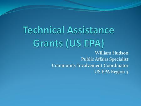 William Hudson Public Affairs Specialist Community Involvement Coordinator US EPA Region 3.