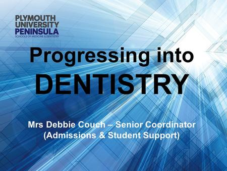 Progressing into DENTISTRY Mrs Debbie Couch – Senior Coordinator (Admissions & Student Support)