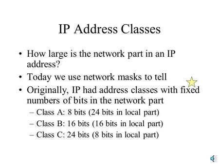 IP Address Classes How large is the network part in an IP address? Today we use network masks to tell Originally, IP had address classes with fixed numbers.