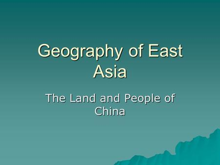 Geography of East Asia The Land and People of China.