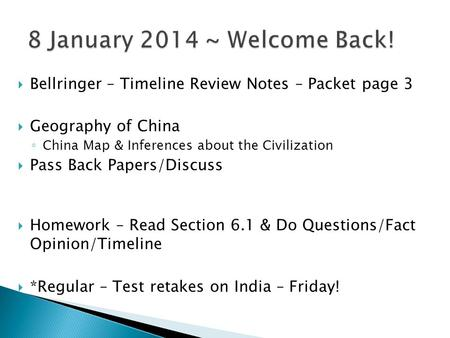 8 January 2014 ~ Welcome Back! Bellringer – Timeline Review Notes – Packet page 3 Geography of China China Map & Inferences about the Civilization Pass.