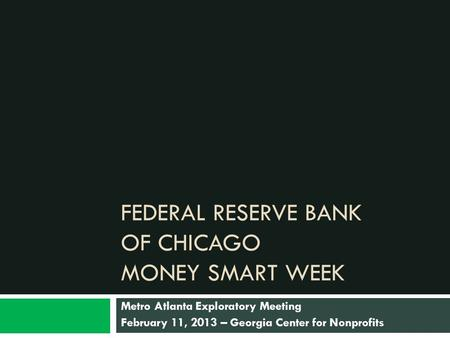 FEDERAL RESERVE BANK OF CHICAGO MONEY SMART WEEK Metro Atlanta Exploratory Meeting February 11, 2013 – Georgia Center for Nonprofits.