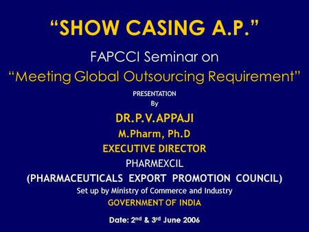 """SHOW CASING A.P."" FAPCCI Seminar on ""Meeting Global Outsourcing Requirement"" PRESENTATION By DR.P.V.APPAJI M.Pharm, Ph.D EXECUTIVE DIRECTOR PHARMEXCIL."