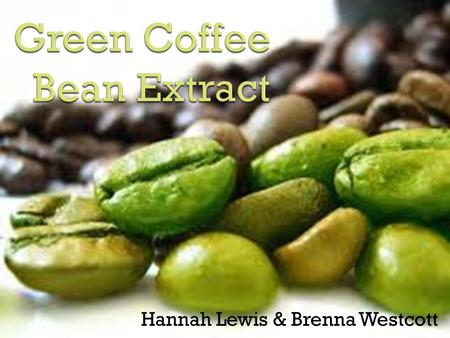 Hannah Lewis & Brenna Westcott.  The raw or unroasted beans of coffea fruit  Before roasting: Contains chlorogenic acid Caffeine  Used as a supplement.