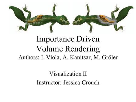 Importance Driven Volume Rendering Authors: I. Viola, A. Kanitsar, M. Gröler Visualization II Instructor: Jessica Crouch.
