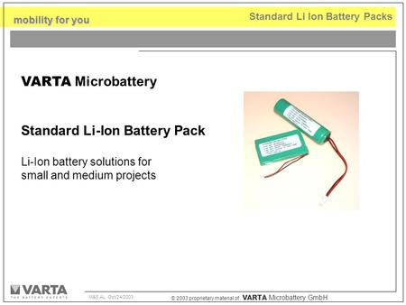 © 2003 proprietary material of VARTA Microbattery GmbH mobility for you M&S AL Oct/24/2003 Standard Li Ion Battery Packs VARTA Microbattery Standard Li-Ion.