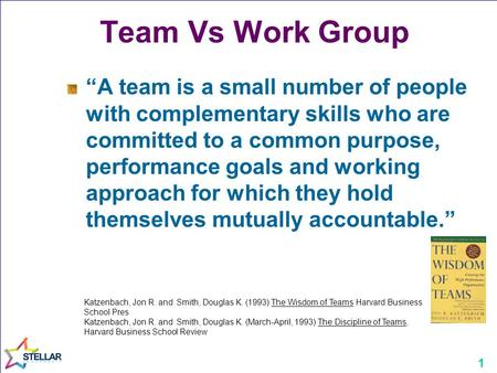 "1 Team Vs Work Group ""A team is a small number of people with complementary skills who are committed to a common purpose, performance goals and working."