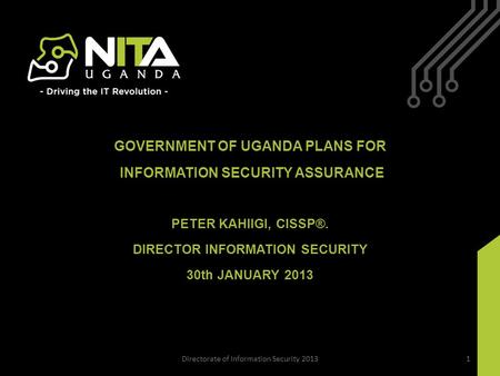 GOVERNMENT OF UGANDA PLANS FOR INFORMATION SECURITY ASSURANCE PETER KAHIIGI, CISSP®. DIRECTOR INFORMATION SECURITY 30th JANUARY 2013 Directorate of Information.