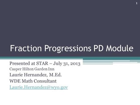 Fraction Progressions PD Module Presented at STAR – July 31, 2013 Casper Hilton Garden Inn Laurie Hernandez, M.Ed. WDE Math Consultant