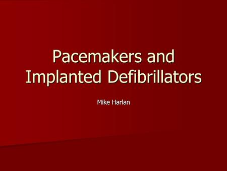 Pacemakers and Implanted Defibrillators Mike Harlan.