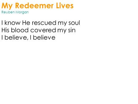 My Redeemer Lives Reuben Morgan I know He rescued my soul His blood covered my sin I believe, I believe.