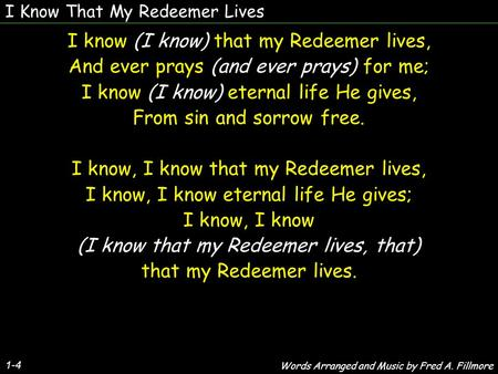 I Know That My Redeemer Lives 1-4 I know (I know) that my Redeemer lives, And ever prays (and ever prays) for me; I know (I know) eternal life He gives,