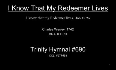 I Know That My Redeemer Lives I know that my Redeemer lives. Job 19:25 Charles Wesley, 1742 BRADFORD Trinity Hymnal #690 CCLI #977558 1.