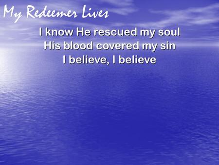 My Redeemer Lives I know He rescued my soul His blood covered my sin I believe, I believe.