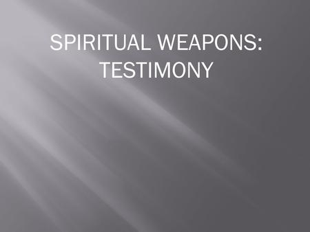 SPIRITUAL WEAPONS: TESTIMONY. Testimony is to make a statement based on personal knowledge.