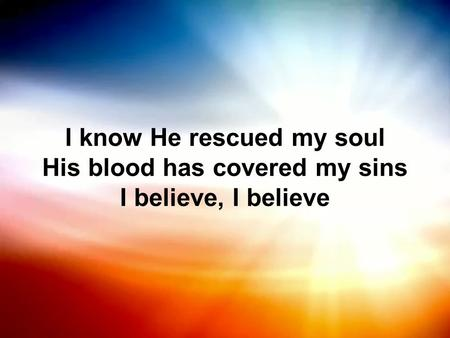 I know He rescued my soul His blood has covered my sins I believe, I believe.